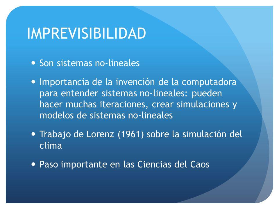 IMPREVISIBILIDAD Son sistemas no-lineales Importancia de la invención de la computadora para entender sistemas no-lineales: pueden hacer muchas iteraciones, crear simulaciones y modelos de sistemas no-lineales Trabajo de Lorenz (1961) sobre la simulación del clima Paso importante en las Ciencias del Caos