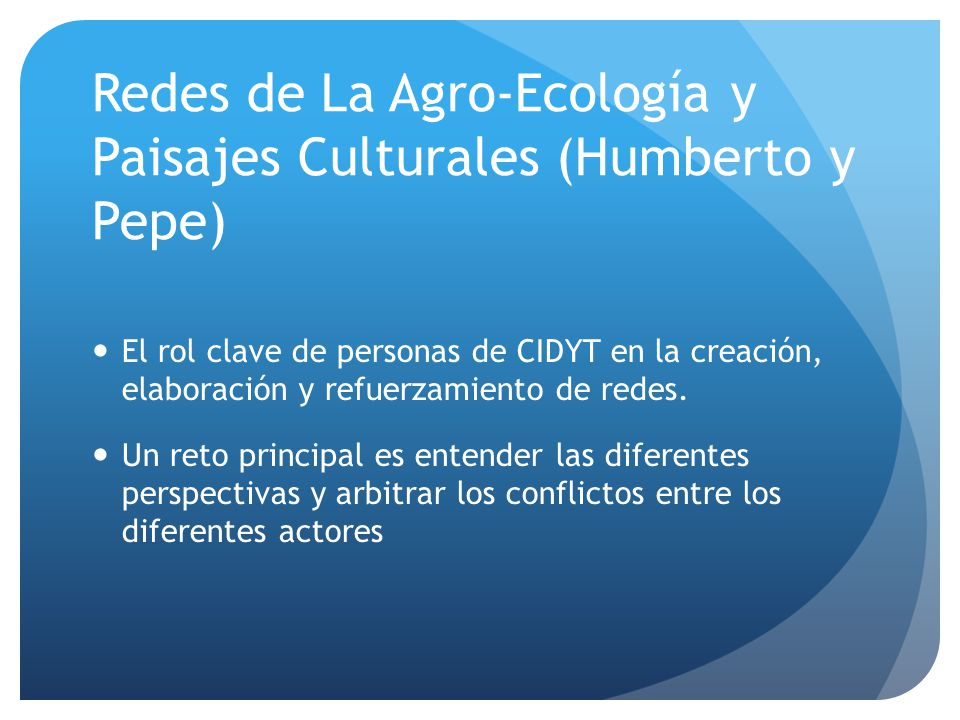 Redes de La Agro-Ecología y Paisajes Culturales (Humberto y Pepe) El rol clave de personas de CIDYT en la creación, elaboración y refuerzamiento de redes.