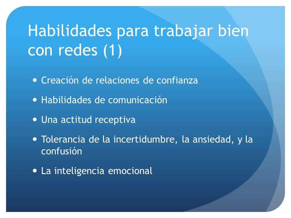 Habilidades para trabajar bien con redes (1) Creación de relaciones de confianza Habilidades de comunicación Una actitud receptiva Tolerancia de la incertidumbre, la ansiedad, y la confusión La inteligencia emocional