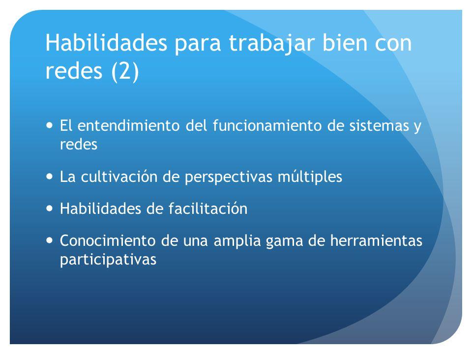 Habilidades para trabajar bien con redes (2) El entendimiento del funcionamiento de sistemas y redes La cultivación de perspectivas múltiples Habilidades de facilitación Conocimiento de una amplia gama de herramientas participativas