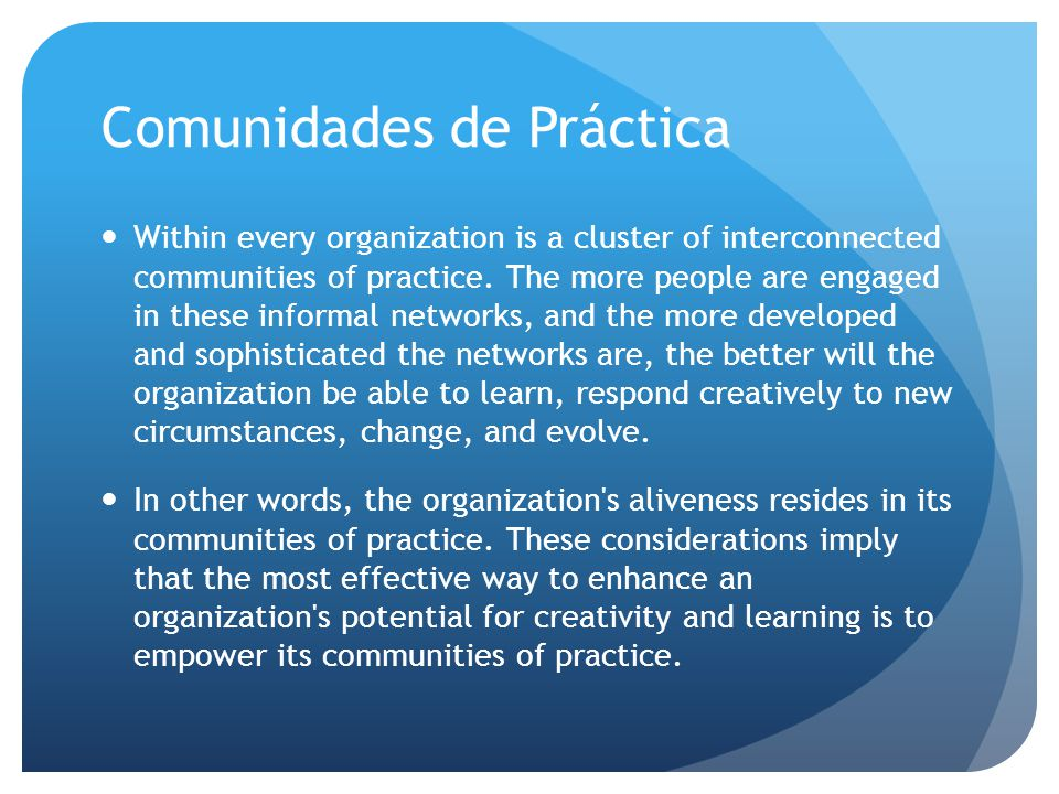 Comunidades de Práctica Within every organization is a cluster of interconnected communities of practice.