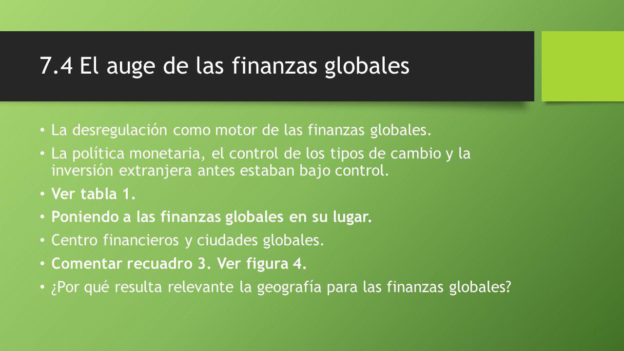 7.4 El auge de las finanzas globales La desregulación como motor de las finanzas globales.