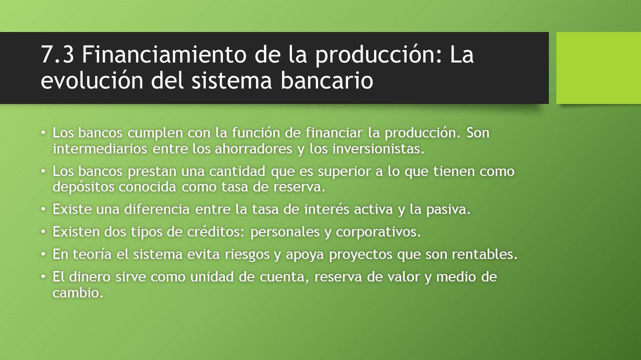 7.3 Financiamiento de la producción: La evolución del sistema bancario Los bancos cumplen con la función de financiar la producción.