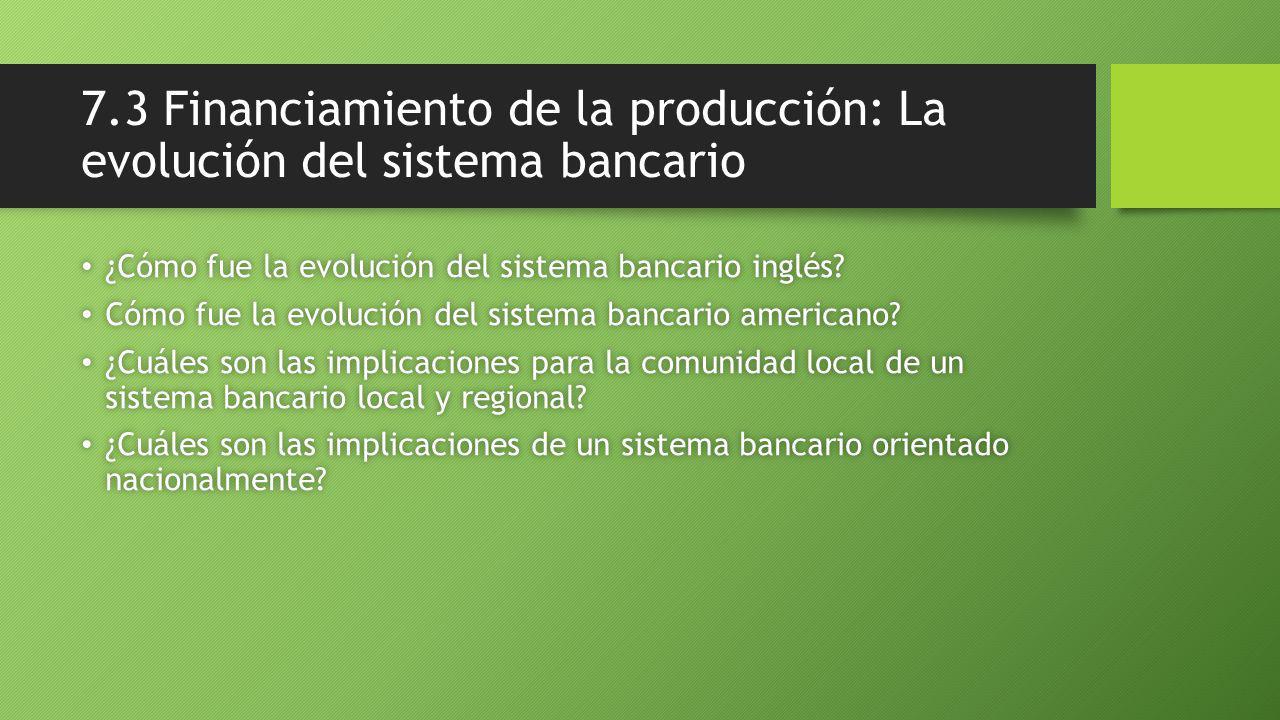 7.3 Financiamiento de la producción: La evolución del sistema bancario ¿Cómo fue la evolución del sistema bancario inglés.