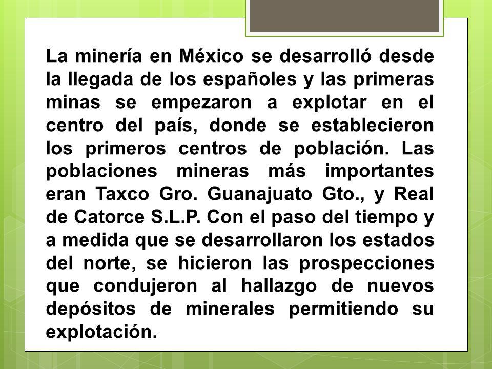 La minería en México se desarrolló desde la llegada de los españoles y las primeras minas se empezaron a explotar en el centro del país, donde se establecieron los primeros centros de población.
