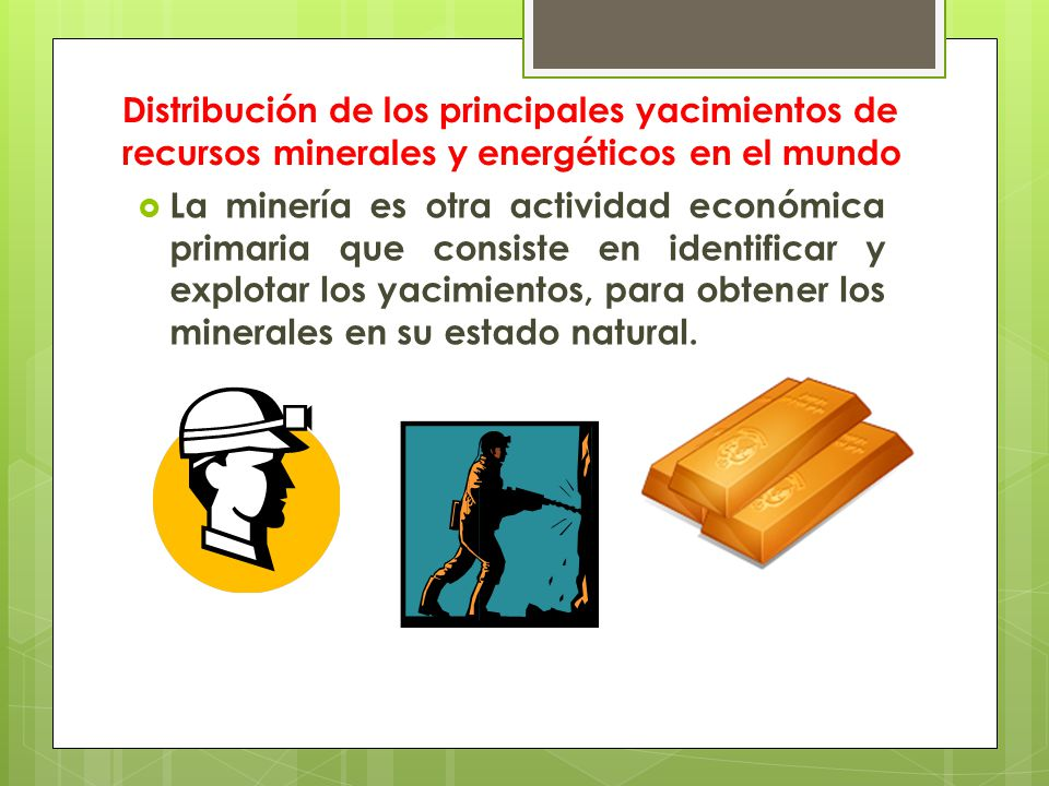 Distribución de los principales yacimientos de recursos minerales y energéticos en el mundo  La minería es otra actividad económica primaria que consiste en identificar y explotar los yacimientos, para obtener los minerales en su estado natural.