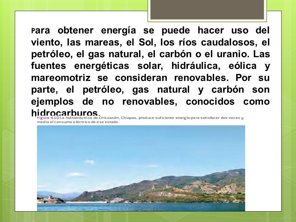 P ara obtener energía se puede hacer uso del viento, las mareas, el Sol, los ríos caudalosos, el petróleo, el gas natural, el carbón o el uranio.