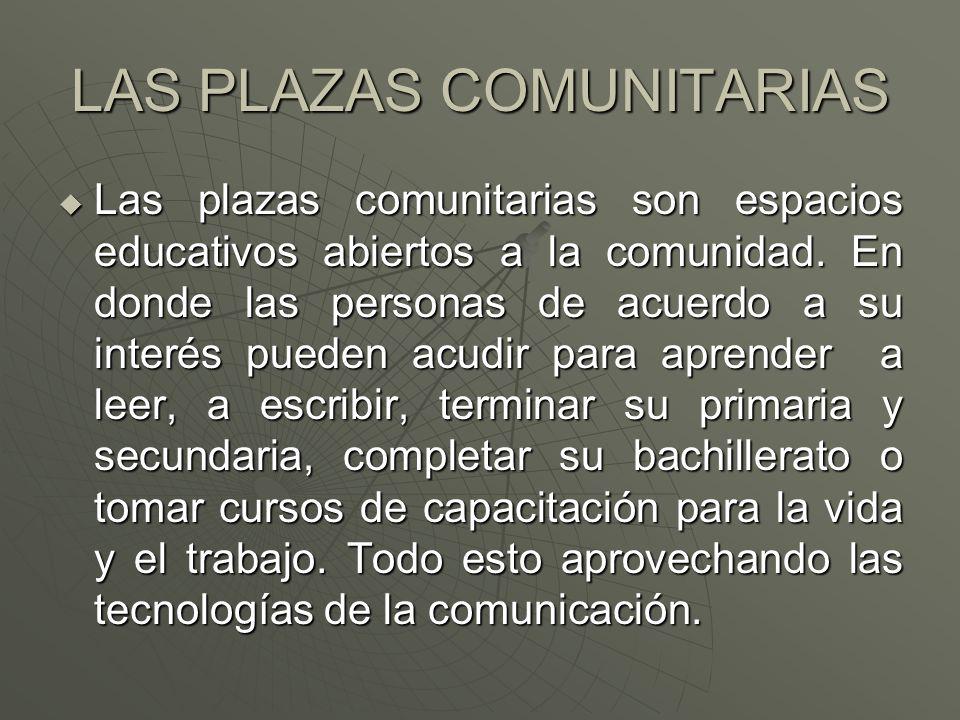 LAS PLAZAS COMUNITARIAS  Las plazas comunitarias son espacios educativos abiertos a la comunidad.