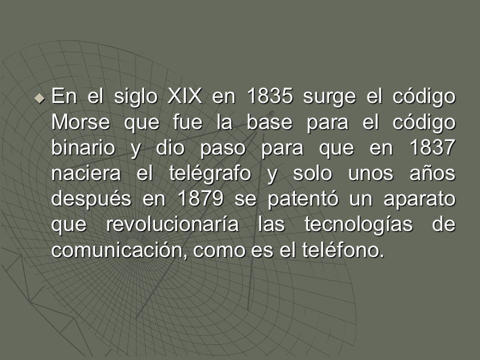  En el siglo XIX en 1835 surge el código Morse que fue la base para el código binario y dio paso para que en 1837 naciera el telégrafo y solo unos años después en 1879 se patentó un aparato que revolucionaría las tecnologías de comunicación, como es el teléfono.