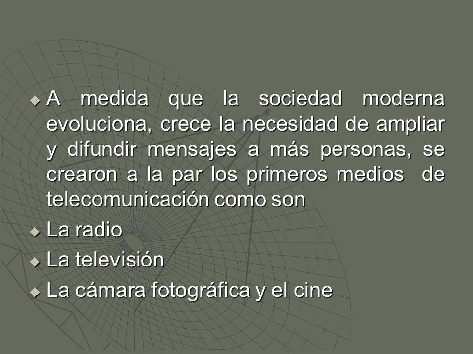  A medida que la sociedad moderna evoluciona, crece la necesidad de ampliar y difundir mensajes a más personas, se crearon a la par los primeros medios de telecomunicación como son  La radio  La televisión  La cámara fotográfica y el cine