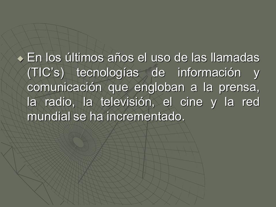  En los últimos años el uso de las llamadas (TIC's) tecnologías de información y comunicación que engloban a la prensa, la radio, la televisión, el cine y la red mundial se ha incrementado.