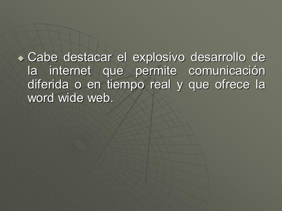  Cabe destacar el explosivo desarrollo de la internet que permite comunicación diferida o en tiempo real y que ofrece la word wide web.