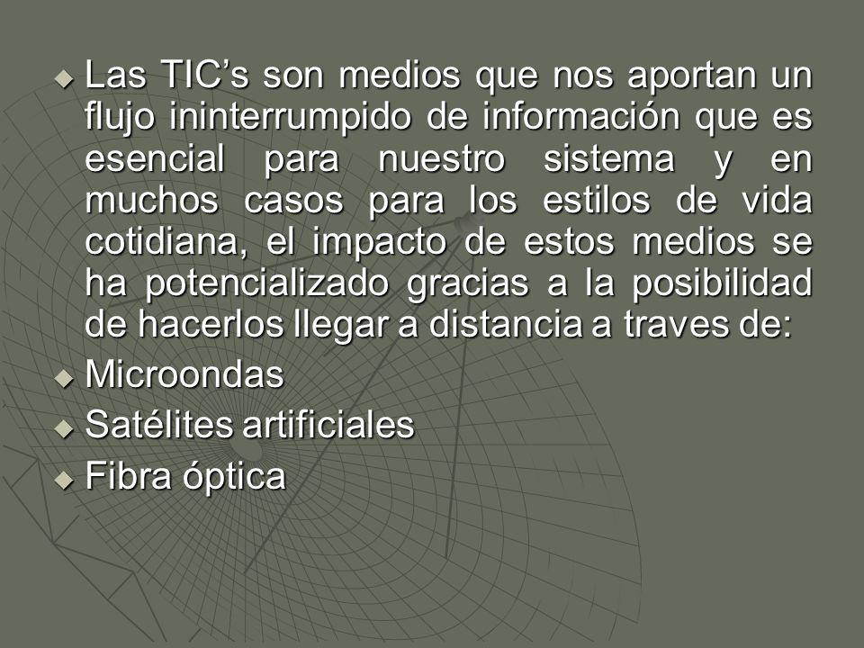  Las TIC's son medios que nos aportan un flujo ininterrumpido de información que es esencial para nuestro sistema y en muchos casos para los estilos de vida cotidiana, el impacto de estos medios se ha potencializado gracias a la posibilidad de hacerlos llegar a distancia a traves de:  Microondas  Satélites artificiales  Fibra óptica