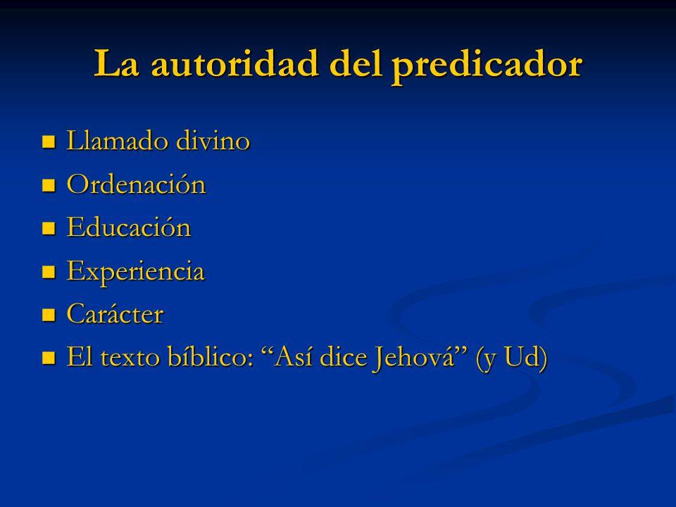 La autoridad del predicador Llamado divino Llamado divino Ordenación Ordenación Educación Educación Experiencia Experiencia Carácter Carácter El texto bíblico: Así dice Jehová (y Ud) El texto bíblico: Así dice Jehová (y Ud)