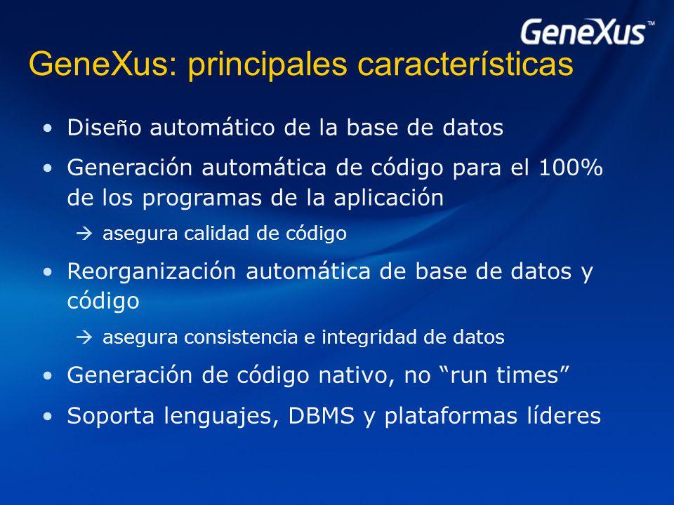 GeneXus: principales características Dise ñ o automático de la base de datos Generación automática de código para el 100% de los programas de la aplicación  asegura calidad de código Reorganización automática de base de datos y código  asegura consistencia e integridad de datos Generación de código nativo, no run times Soporta lenguajes, DBMS y plataformas líderes