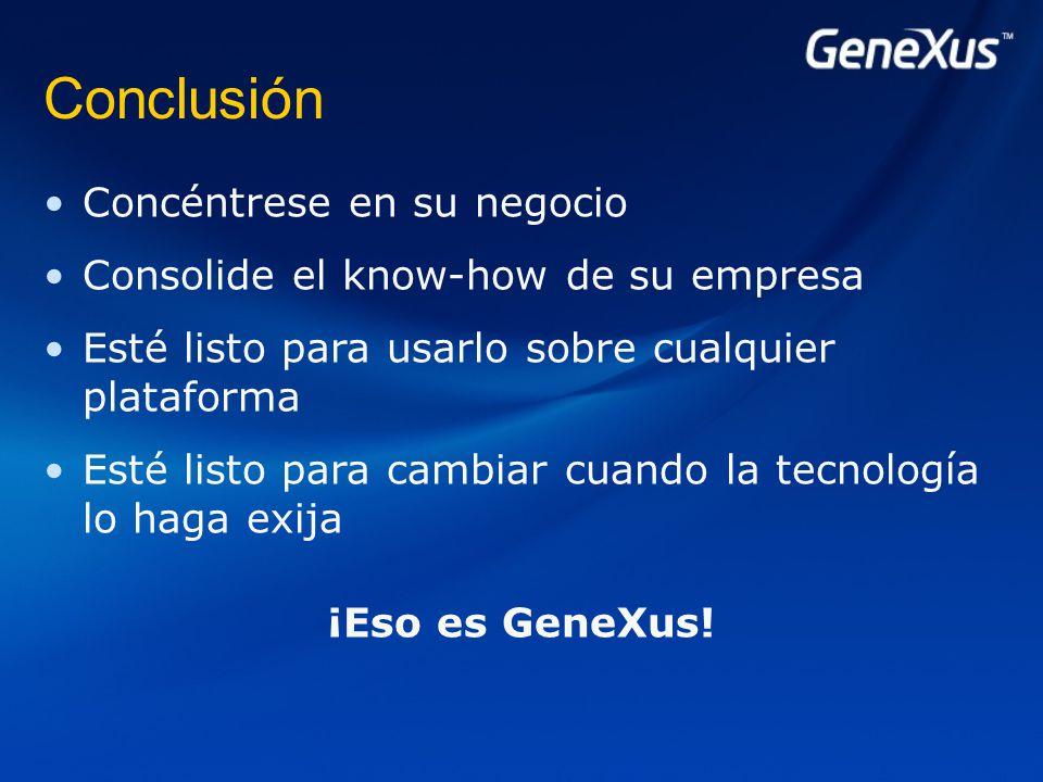 Conclusión Concéntrese en su negocio Consolide el know-how de su empresa Esté listo para usarlo sobre cualquier plataforma Esté listo para cambiar cuando la tecnología lo haga exija ¡Eso es GeneXus!