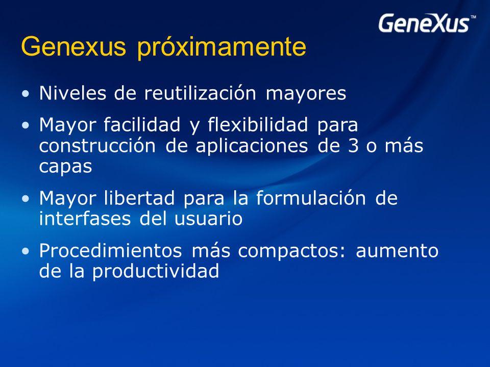 Genexus próximamente Niveles de reutilización mayores Mayor facilidad y flexibilidad para construcción de aplicaciones de 3 o más capas Mayor libertad para la formulación de interfases del usuario Procedimientos más compactos: aumento de la productividad