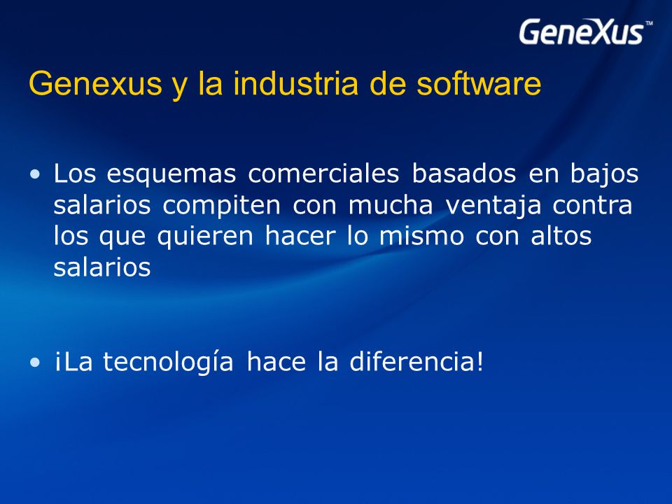 Genexus y la industria de software Los esquemas comerciales basados en bajos salarios compiten con mucha ventaja contra los que quieren hacer lo mismo con altos salarios ¡La tecnología hace la diferencia!