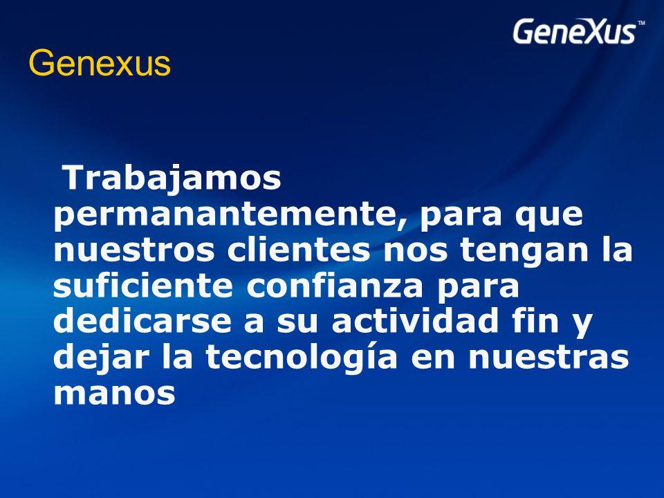 Genexus Trabajamos permanantemente, para que nuestros clientes nos tengan la suficiente confianza para dedicarse a su actividad fin y dejar la tecnología en nuestras manos