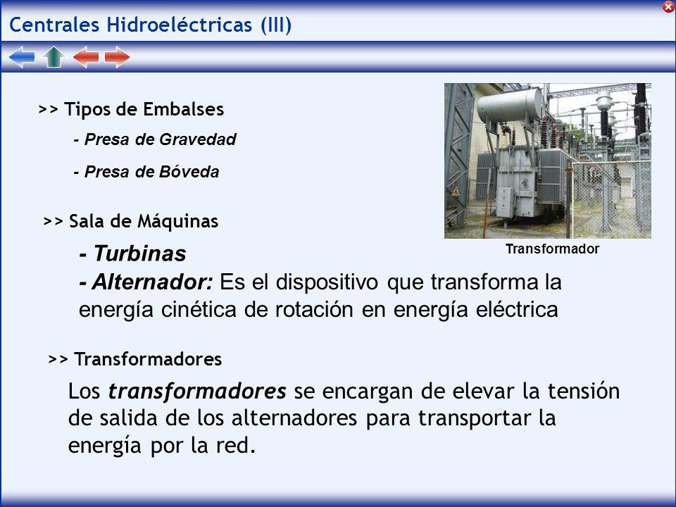 Centrales Hidroeléctricas (III) >> Tipos de Embalses >> Sala de Máquinas >> Transformadores - Presa de Gravedad - Presa de Bóveda - Turbinas - Alternador: Es el dispositivo que transforma la energía cinética de rotación en energía eléctrica Los transformadores se encargan de elevar la tensión de salida de los alternadores para transportar la energía por la red.