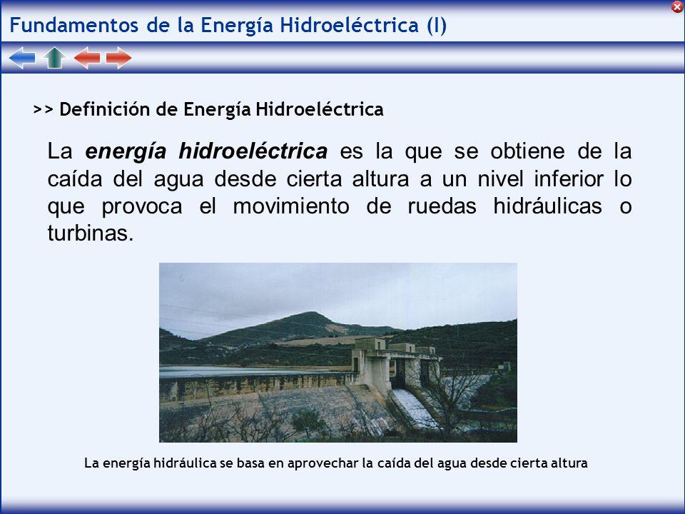 Fundamentos de la Energía Hidroeléctrica (I) >> Definición de Energía Hidroeléctrica La energía hidroeléctrica es la que se obtiene de la caída del agua desde cierta altura a un nivel inferior lo que provoca el movimiento de ruedas hidráulicas o turbinas.