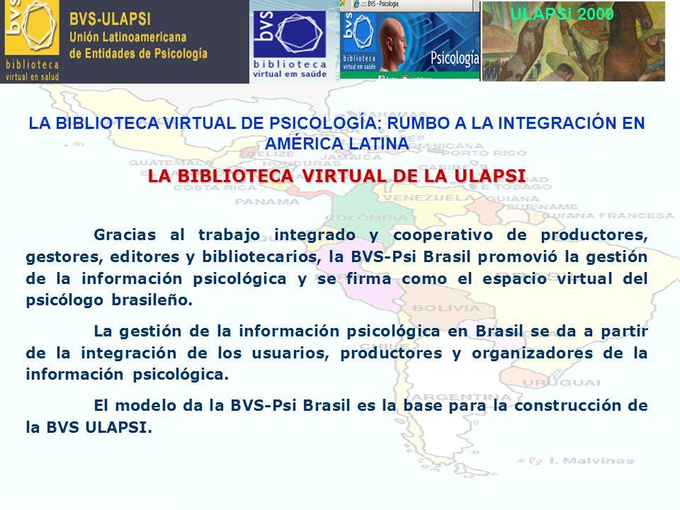ULAPSi 2009 LA BIBLIOTECA VIRTUAL DE PSICOLOGÍA: RUMBO A LA INTEGRACIÓN EN AMÉRICA LATINA LA BIBLIOTECA VIRTUAL DE LA ULAPSI Gracias al trabajo integrado y cooperativo de productores, gestores, editores y bibliotecarios, la BVS-Psi Brasil promovió la gestión de la información psicológica y se firma como el espacio virtual del psicólogo brasileño.