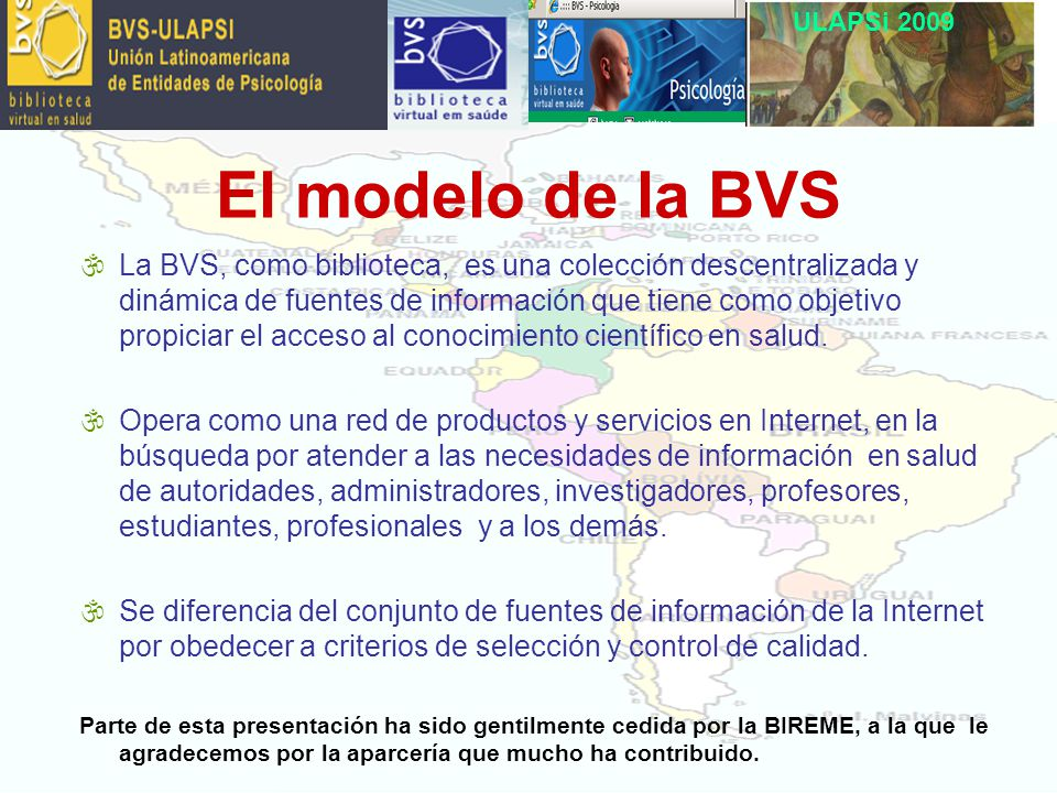 ULAPSi 2009 \La BVS, como biblioteca, es una colección descentralizada y dinámica de fuentes de información que tiene como objetivo propiciar el acceso al conocimiento científico en salud.