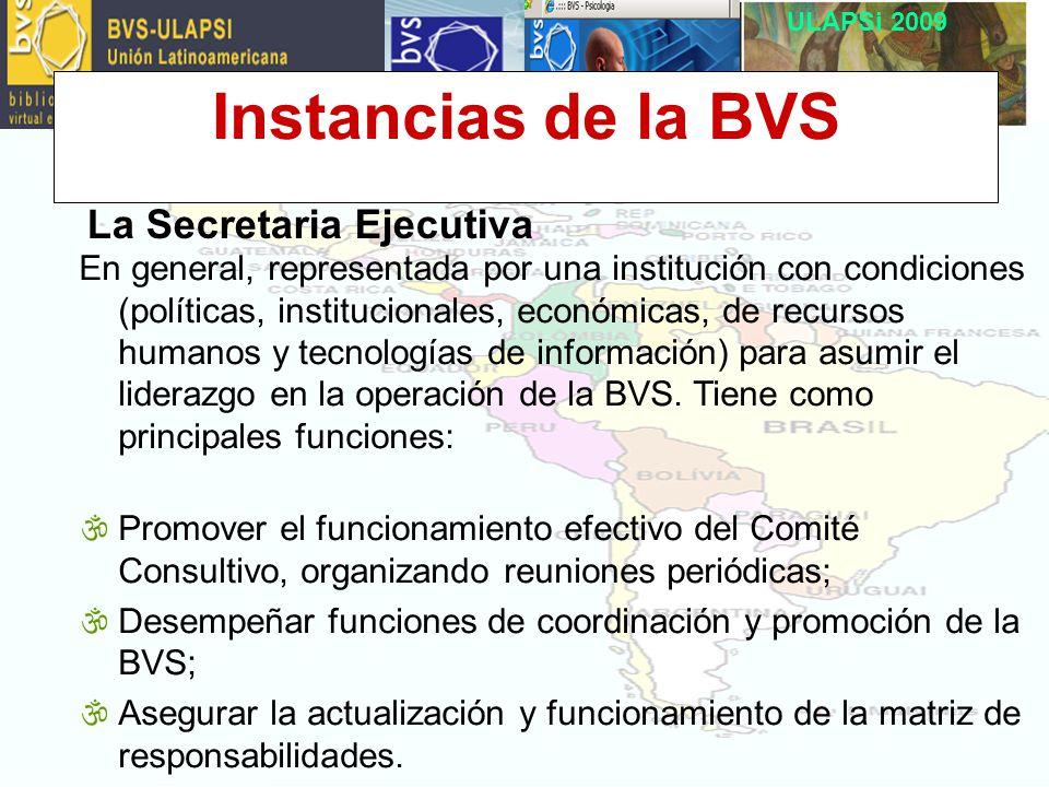ULAPSi 2009 Instancias de la BVS La Secretaria Ejecutiva En general, representada por una institución con condiciones (políticas, institucionales, económicas, de recursos humanos y tecnologías de información) para asumir el liderazgo en la operación de la BVS.