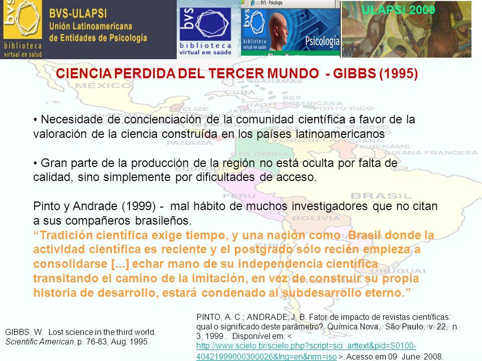 ULAPSi 2009 CIENCIA PERDIDA DEL TERCER MUNDO - GIBBS (1995) Necesidade de concienciación de la comunidad científica a favor de la valoración de la ciencia construída en los países latinoamericanos Gran parte de la producción de la región no está oculta por falta de calidad, sino simplemente por dificultades de acceso.