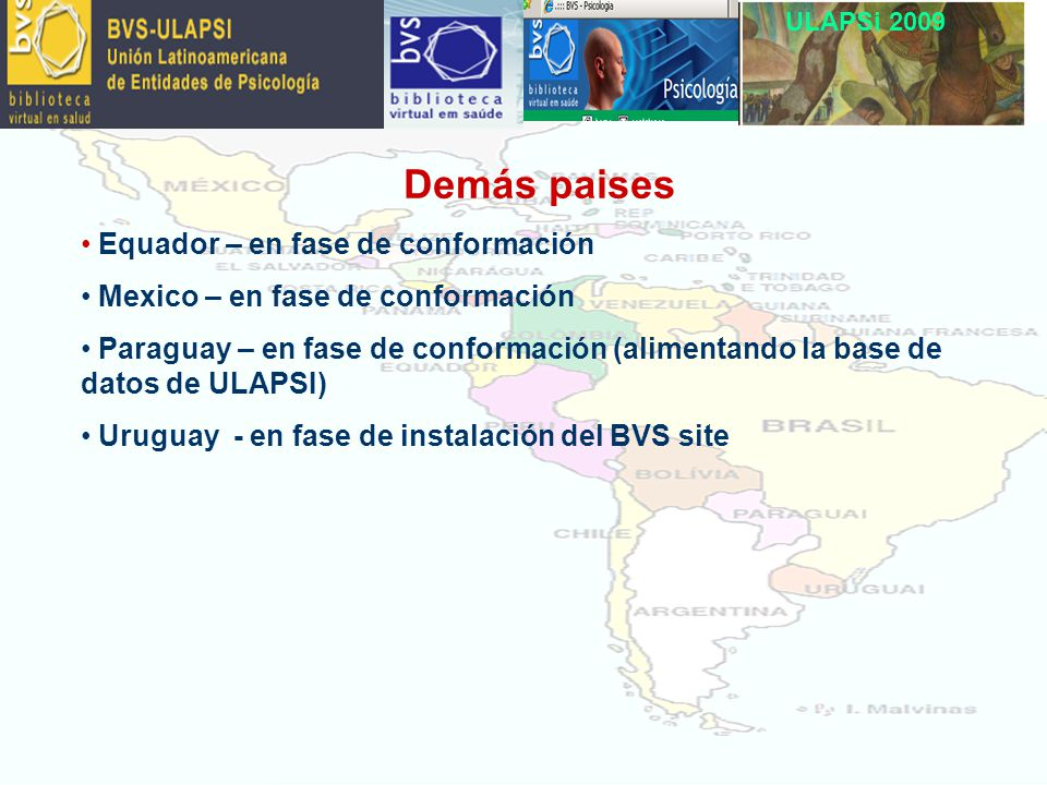 ULAPSi 2009 Demás paises Equador – en fase de conformación Mexico – en fase de conformación Paraguay – en fase de conformación (alimentando la base de datos de ULAPSI) Uruguay - en fase de instalación del BVS site