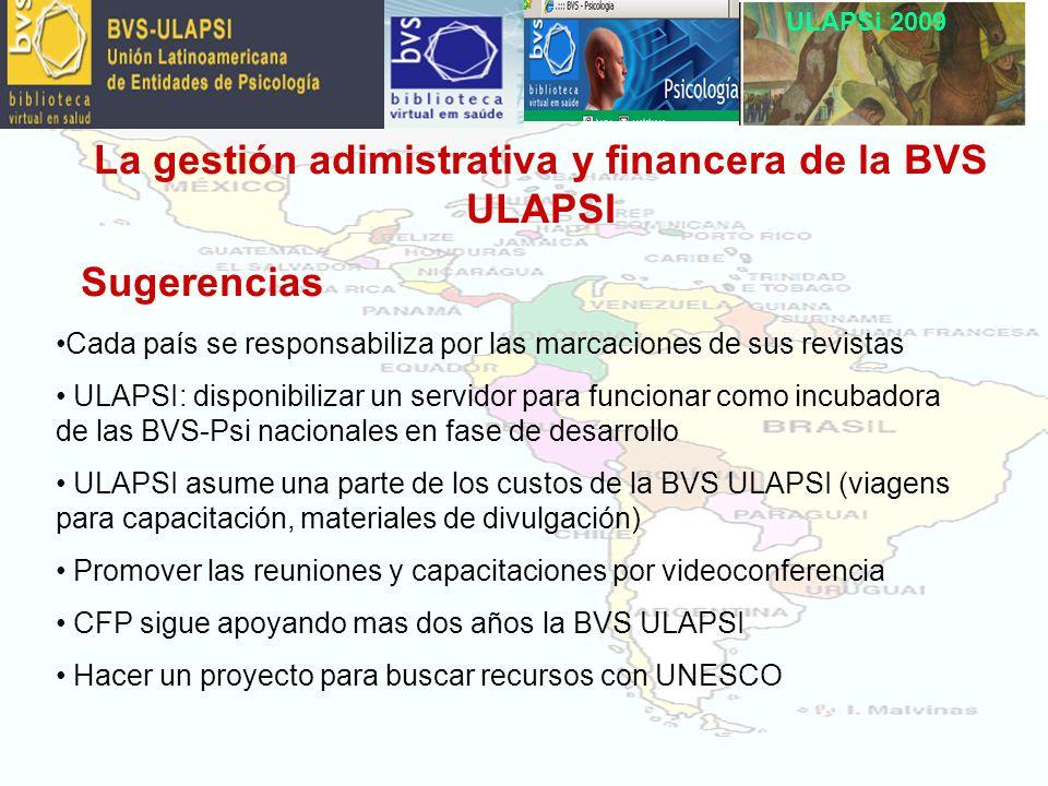 La gestión adimistrativa y financera de la BVS ULAPSI Sugerencias Cada país se responsabiliza por las marcaciones de sus revistas ULAPSI: disponibilizar un servidor para funcionar como incubadora de las BVS-Psi nacionales en fase de desarrollo ULAPSI asume una parte de los custos de la BVS ULAPSI (viagens para capacitación, materiales de divulgación) Promover las reuniones y capacitaciones por videoconferencia CFP sigue apoyando mas dos años la BVS ULAPSI Hacer un proyecto para buscar recursos con UNESCO