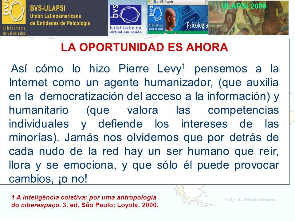ULAPSi 2009 LA OPORTUNIDAD ES AHORA Así cómo lo hizo Pierre Levy 1 pensemos a la Internet como un agente humanizador, (que auxilia en la democratización del acceso a la información) y humanitario (que valora las competencias individuales y defiende los intereses de las minorías).