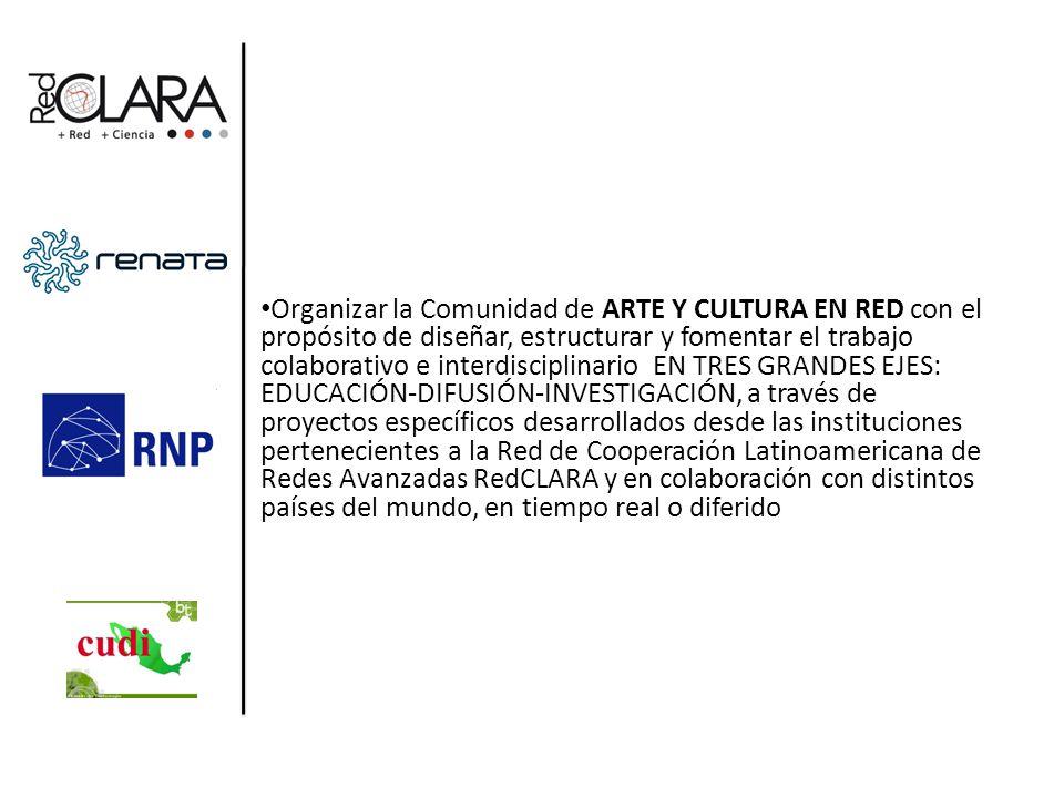 Objetivo General: Objetivo General: Organizar la Comunidad de ARTE Y CULTURA EN RED con el propósito de diseñar, estructurar y fomentar el trabajo colaborativo e interdisciplinario EN TRES GRANDES EJES: EDUCACIÓN-DIFUSIÓN-INVESTIGACIÓN, a través de proyectos específicos desarrollados desde las instituciones pertenecientes a la Red de Cooperación Latinoamericana de Redes Avanzadas RedCLARA y en colaboración con distintos países del mundo, en tiempo real o diferido