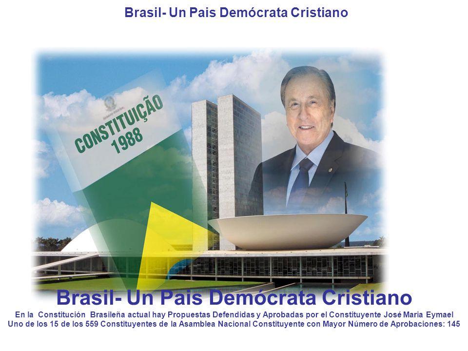 Brasil- Un Pais Demócrata Cristiano En la Constitución Brasileña actual hay Propuestas Defendidas y Aprobadas por el Constituyente José Maria Eymael Uno de los 15 de los 559 Constituyentes de la Asamblea Nacional Constituyente con Mayor Número de Aprobaciones: 145 Brasil- Un Pais Demócrata Cristiano