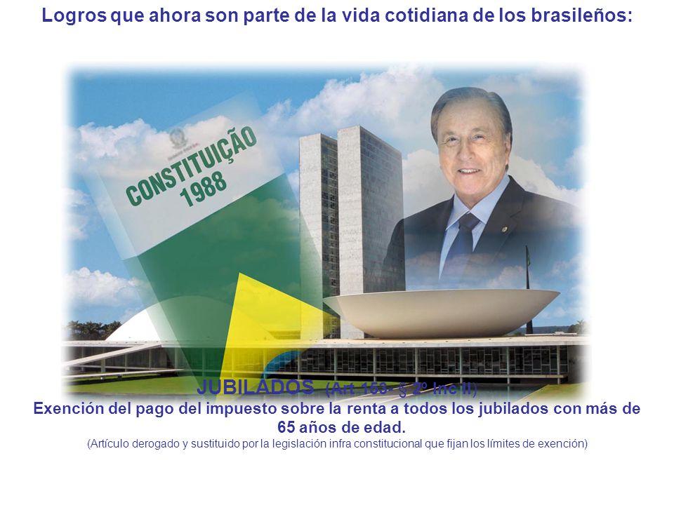 Logros que ahora son parte de la vida cotidiana de los brasileños: JUBILADOS (Art 153- § 2º Inc II) Exención del pago del impuesto sobre la renta a todos los jubilados con más de 65 años de edad.
