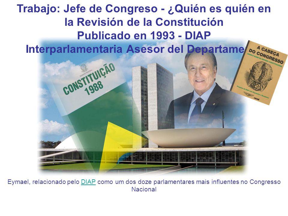 Trabajo: Jefe de Congreso - ¿Quién es quién en la Revisión de la Constitución Publicado en 1993 - DIAP Interparlamentaria Asesor del Departamento Eymael, relacionado pelo DIAP como um dos doze parlamentares mais influentes no Congresso NacionalDIAP