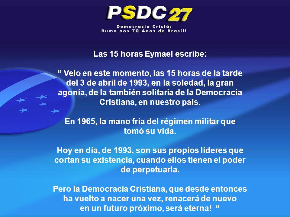 Las 15 horas Eymael escribe: Velo en este momento, las 15 horas de la tarde del 3 de abril de 1993, en la soledad, la gran agonía, de la también solitaria de la Democracia Cristiana, en nuestro país.