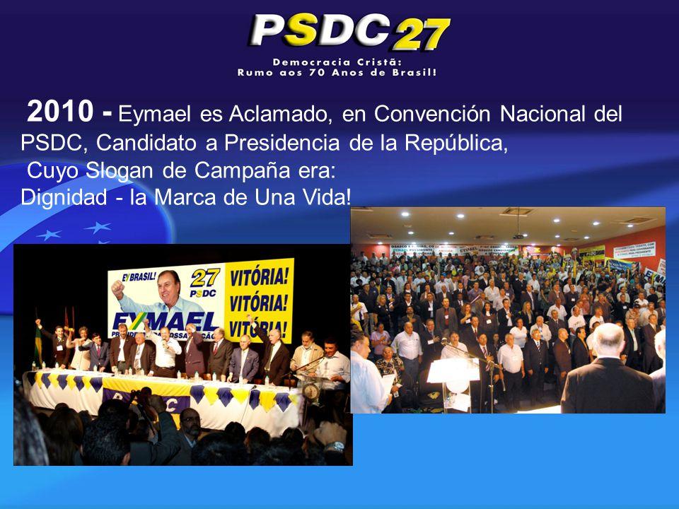 2010 - Eymael es Aclamado, en Convención Nacional del PSDC, Candidato a Presidencia de la República, Cuyo Slogan de Campaña era: Dignidad - la Marca de Una Vida!