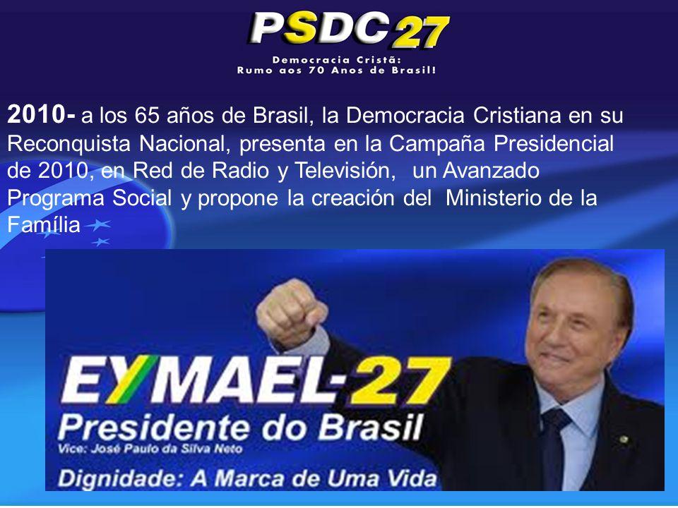 2010- a los 65 años de Brasil, la Democracia Cristiana en su Reconquista Nacional, presenta en la Campaña Presidencial de 2010, en Red de Radio y Televisión, un Avanzado Programa Social y propone la creación del Ministerio de la Família