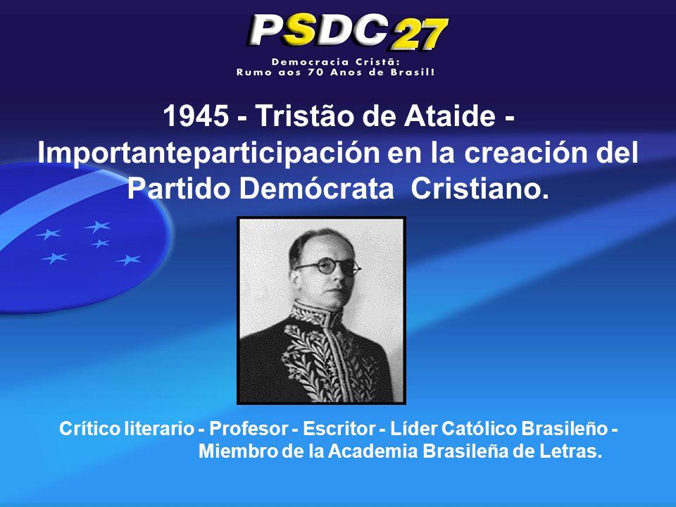 1945 - Tristão de Ataide - Importanteparticipación en la creación del Partido Demócrata Cristiano.