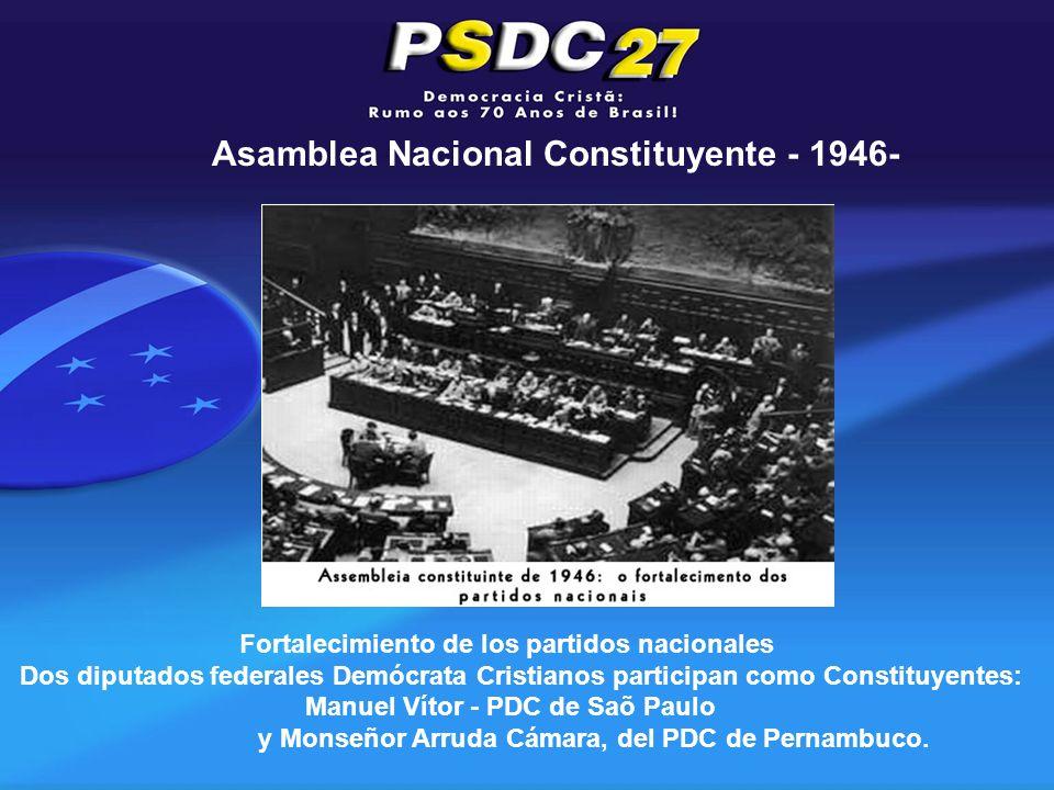 Asamblea Nacional Constituyente - 1946- Fortalecimiento de los partidos nacionales Dos diputados federales Demócrata Cristianos participan como Constituyentes: Manuel Vítor - PDC de Saõ Paulo y Monseñor Arruda Cámara, del PDC de Pernambuco.