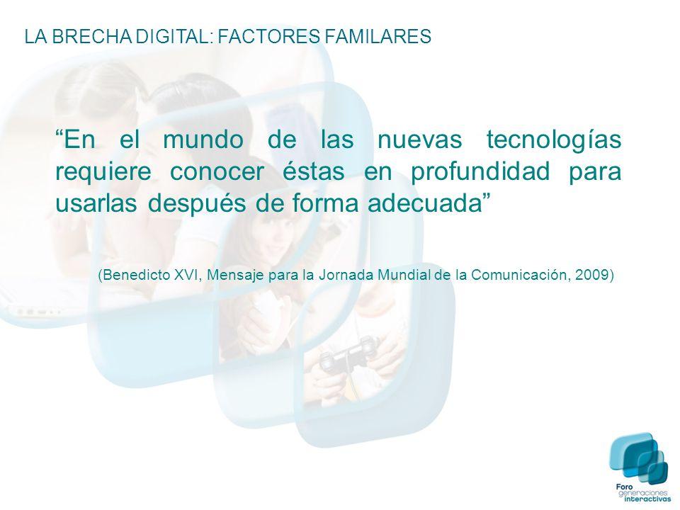 LA BRECHA DIGITAL: FACTORES FAMILARES En el mundo de las nuevas tecnologías requiere conocer éstas en profundidad para usarlas después de forma adecuada (Benedicto XVI, Mensaje para la Jornada Mundial de la Comunicación, 2009)