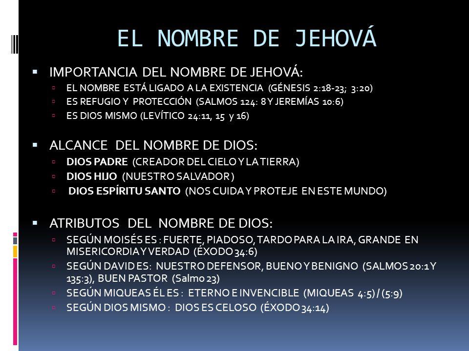 EL NOMBRE DE JEHOVÁ  IMPORTANCIA DEL NOMBRE DE JEHOVÁ:  EL NOMBRE ESTÁ LIGADO A LA EXISTENCIA (GÉNESIS 2:18-23; 3:20)  ES REFUGIO Y PROTECCIÓN (SALMOS 124: 8 Y JEREMÍAS 10:6)  ES DIOS MISMO (LEVÍTICO 24:11, 15 y 16)  ALCANCE DEL NOMBRE DE DIOS:  DIOS PADRE (CREADOR DEL CIELO Y LA TIERRA)  DIOS HIJO (NUESTRO SALVADOR )  DIOS ESPÍRITU SANTO (NOS CUIDA Y PROTEJE EN ESTE MUNDO)  ATRIBUTOS DEL NOMBRE DE DIOS:  SEGÚN MOISÉS ES : FUERTE, PIADOSO, TARDO PARA LA IRA, GRANDE EN MISERICORDIA Y VERDAD (ÉXODO 34:6)  SEGÚN DAVID ES: NUESTRO DEFENSOR, BUENO Y BENIGNO (SALMOS 20:1 Y 135:3), BUEN PASTOR (Salmo 23)  SEGÚN MIQUEAS ÉL ES : ETERNO E INVENCIBLE (MIQUEAS 4:5) / (5:9)  SEGÚN DIOS MISMO : DIOS ES CELOSO (ÉXODO 34:14)