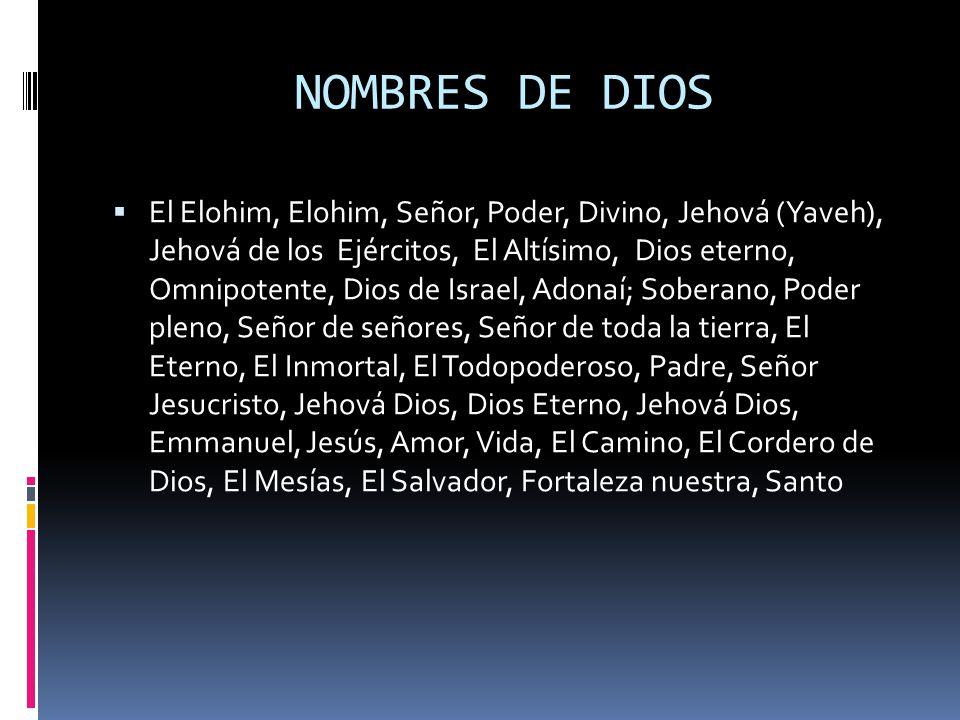 NOMBRES DE DIOS  El Elohim, Elohim, Señor, Poder, Divino, Jehová (Yaveh), Jehová de los Ejércitos, El Altísimo, Dios eterno, Omnipotente, Dios de Israel, Adonaí; Soberano, Poder pleno, Señor de señores, Señor de toda la tierra, El Eterno, El Inmortal, El Todopoderoso, Padre, Señor Jesucristo, Jehová Dios, Dios Eterno, Jehová Dios, Emmanuel, Jesús, Amor, Vida, El Camino, El Cordero de Dios, El Mesías, El Salvador, Fortaleza nuestra, Santo