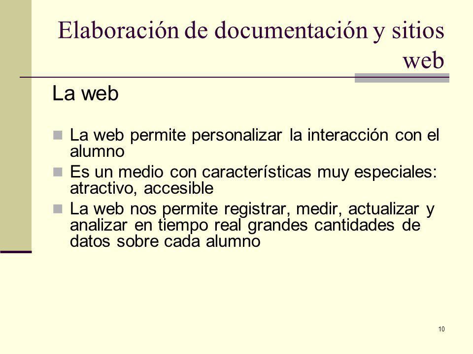 10 Elaboración de documentación y sitios web La web La web permite personalizar la interacción con el alumno Es un medio con características muy especiales: atractivo, accesible La web nos permite registrar, medir, actualizar y analizar en tiempo real grandes cantidades de datos sobre cada alumno