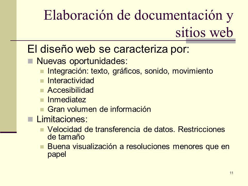 11 Elaboración de documentación y sitios web El diseño web se caracteriza por: Nuevas oportunidades: Integración: texto, gráficos, sonido, movimiento Interactividad Accesibilidad Inmediatez Gran volumen de información Limitaciones: Velocidad de transferencia de datos.