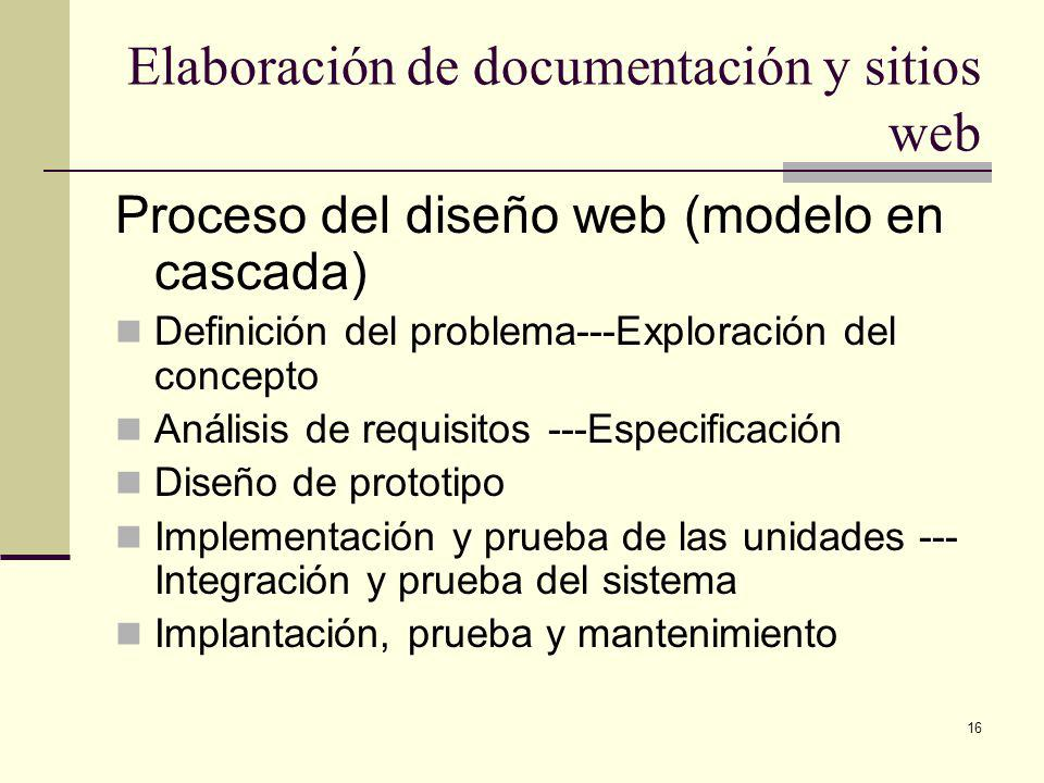 16 Elaboración de documentación y sitios web Proceso del diseño web (modelo en cascada) Definición del problema---Exploración del concepto Análisis de requisitos ---Especificación Diseño de prototipo Implementación y prueba de las unidades --- Integración y prueba del sistema Implantación, prueba y mantenimiento