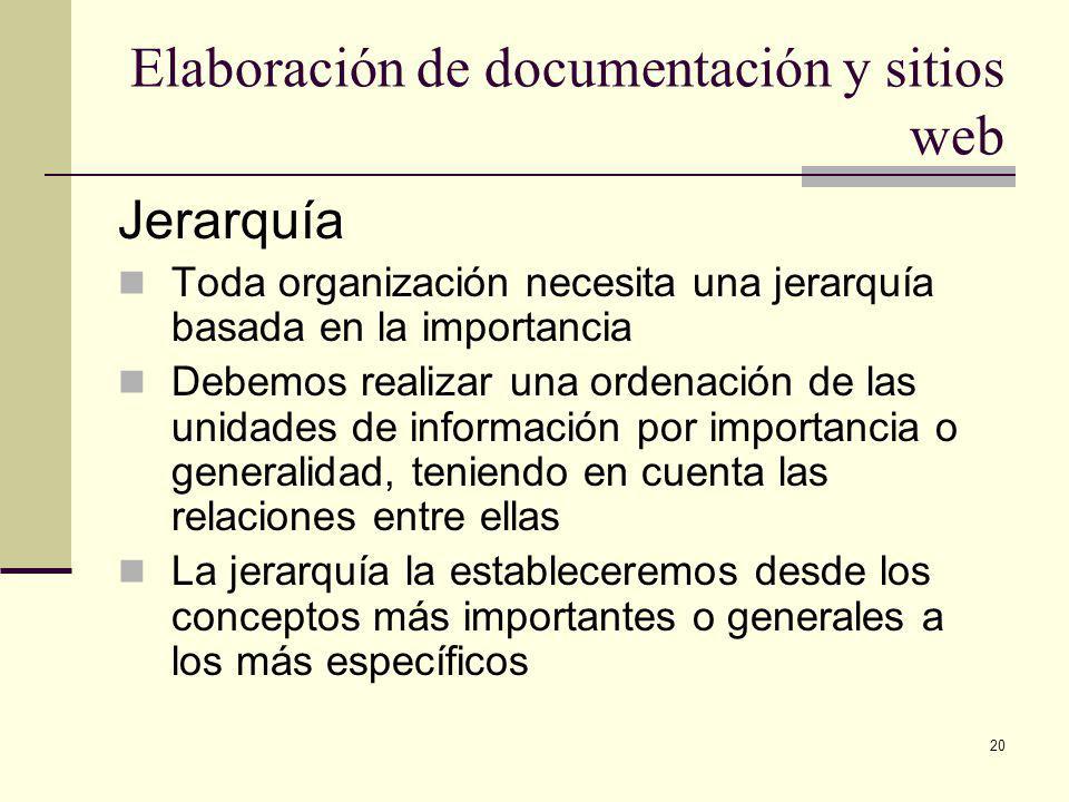 20 Elaboración de documentación y sitios web Jerarquía Toda organización necesita una jerarquía basada en la importancia Debemos realizar una ordenación de las unidades de información por importancia o generalidad, teniendo en cuenta las relaciones entre ellas La jerarquía la estableceremos desde los conceptos más importantes o generales a los más específicos