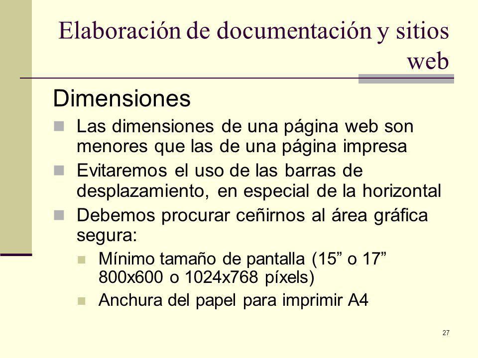 27 Elaboración de documentación y sitios web Dimensiones Las dimensiones de una página web son menores que las de una página impresa Evitaremos el uso de las barras de desplazamiento, en especial de la horizontal Debemos procurar ceñirnos al área gráfica segura: Mínimo tamaño de pantalla (15 o 17 800x600 o 1024x768 píxels) Anchura del papel para imprimir A4