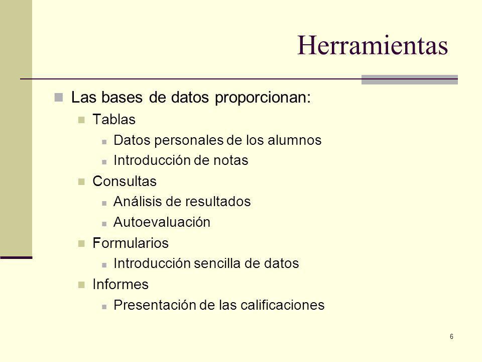 6 Herramientas Las bases de datos proporcionan: Tablas Datos personales de los alumnos Introducción de notas Consultas Análisis de resultados Autoevaluación Formularios Introducción sencilla de datos Informes Presentación de las calificaciones